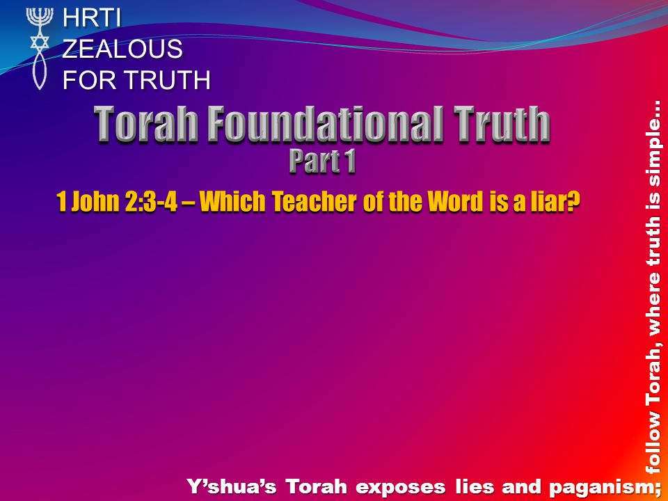 HRTIZEALOUS FOR TRUTH Y'shua's Torah exposes lies and paganism; follow Torah, where truth is simple… 1 John 2:3-4 – Which Teacher of the Word is a liar