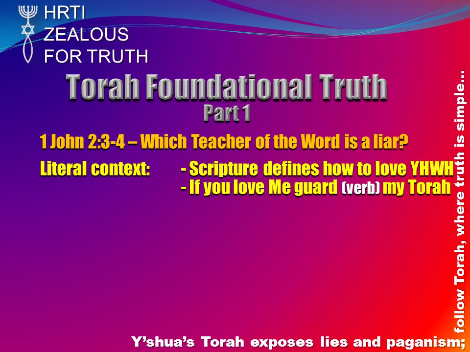 HRTIZEALOUS FOR TRUTH Y'shua's Torah exposes lies and paganism; follow Torah, where truth is simple… 1 John 2:3-4 – Which Teacher of the Word is a liar.