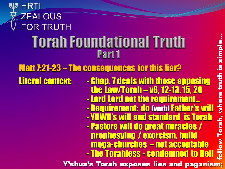 HRTIZEALOUS FOR TRUTH Y'shua's Torah exposes lies and paganism; follow Torah, where truth is simple… Matt 7:21-23 – The consequences for this liar.