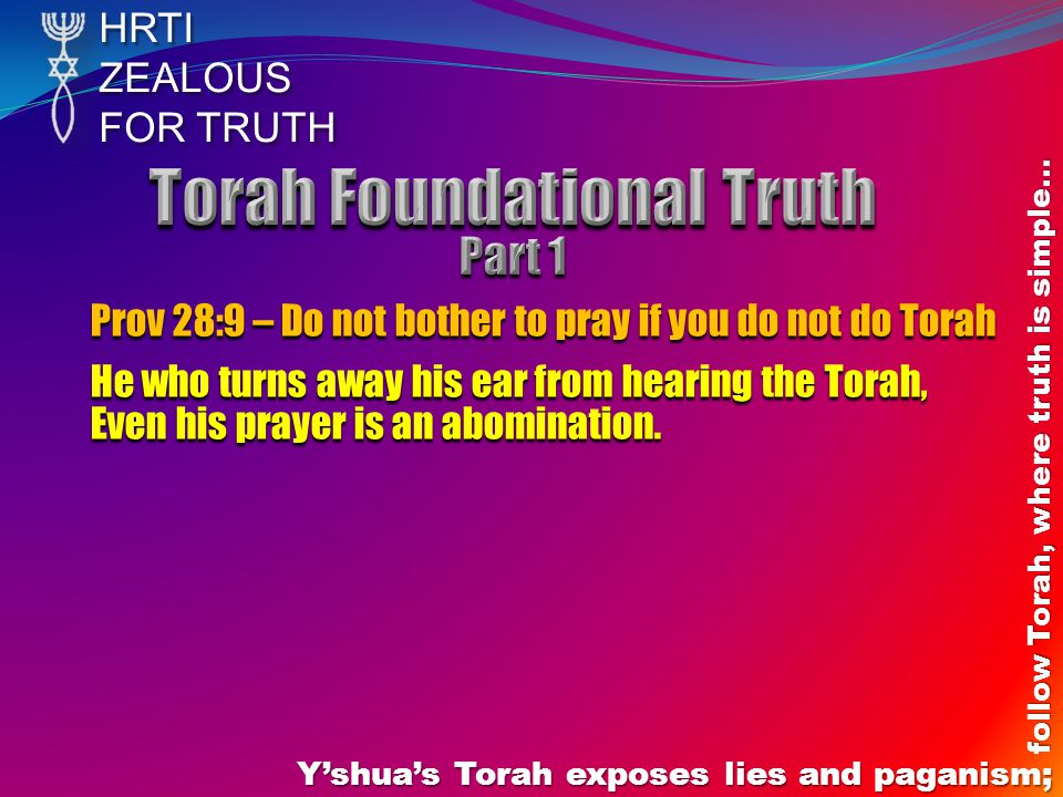 HRTIZEALOUS FOR TRUTH Y'shua's Torah exposes lies and paganism; follow Torah, where truth is simple… Prov 28:9 – Do not bother to pray if you do not do Torah He who turns away his ear from hearing the Torah, Even his prayer is an abomination.