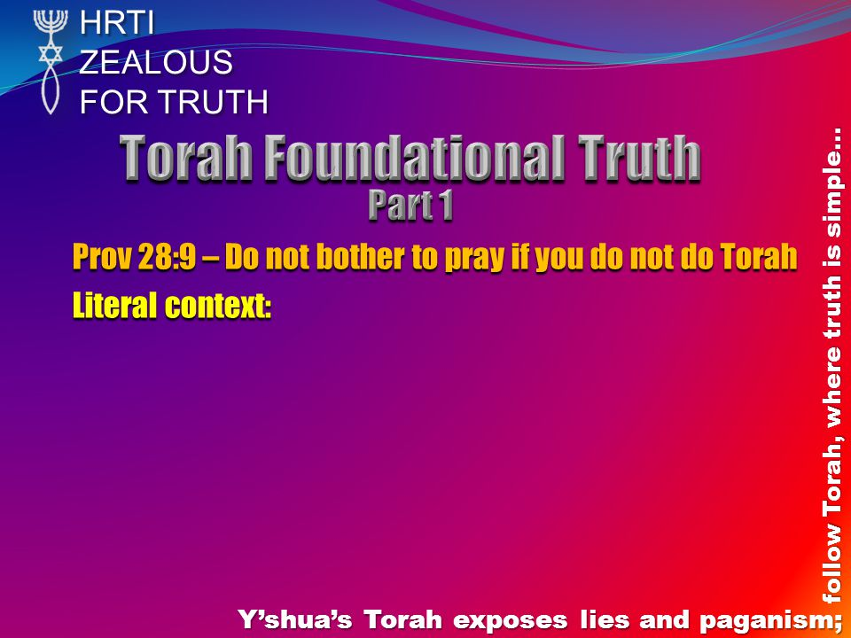 HRTIZEALOUS FOR TRUTH Y'shua's Torah exposes lies and paganism; follow Torah, where truth is simple… Prov 28:9 – Do not bother to pray if you do not do Torah Literal context: