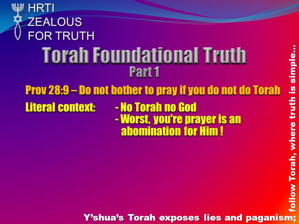 HRTIZEALOUS FOR TRUTH Y'shua's Torah exposes lies and paganism; follow Torah, where truth is simple… Prov 28:9 – Do not bother to pray if you do not do Torah Literal context: - No Torah no God - Worst, you re prayer is an abomination for Him !