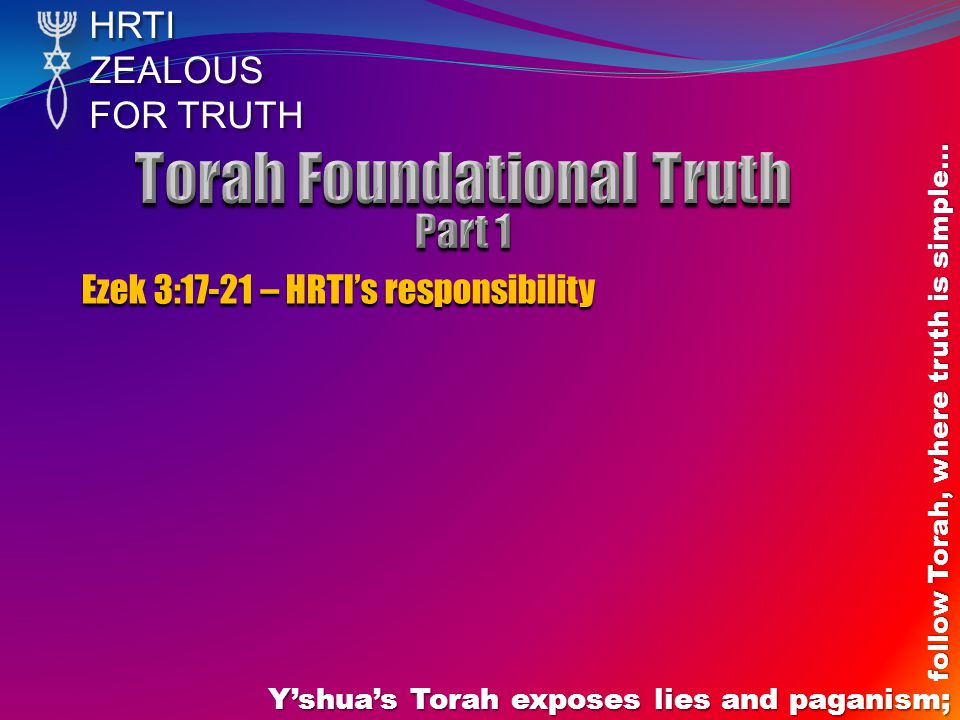 HRTIZEALOUS FOR TRUTH Y'shua's Torah exposes lies and paganism; follow Torah, where truth is simple… Ezek 3:17-21 – HRTI's responsibility
