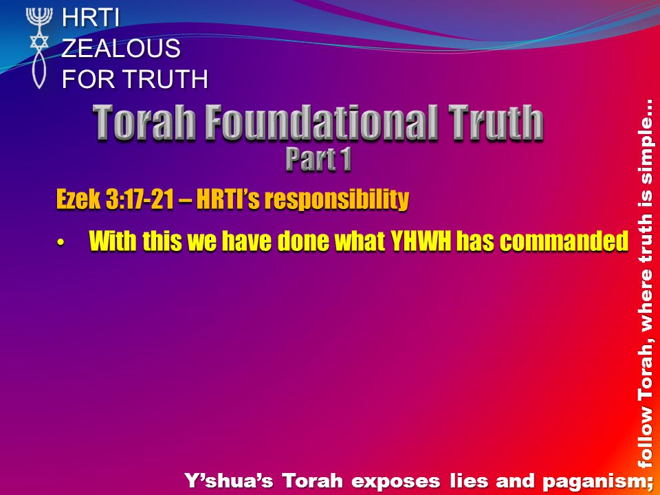 HRTIZEALOUS FOR TRUTH Y'shua's Torah exposes lies and paganism; follow Torah, where truth is simple… Ezek 3:17-21 – HRTI's responsibility With this we have done what YHWH has commanded With this we have done what YHWH has commanded