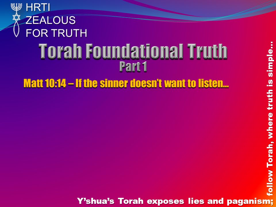 HRTIZEALOUS FOR TRUTH Y'shua's Torah exposes lies and paganism; follow Torah, where truth is simple… Matt 10:14 – If the sinner doesn't want to listen…