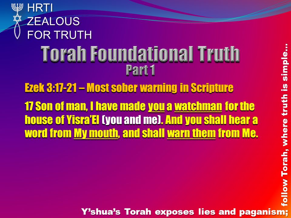 HRTIZEALOUS FOR TRUTH Y'shua's Torah exposes lies and paganism; follow Torah, where truth is simple… Ezek 3:17-21 – Most sober warning in Scripture 17 Son of man, I have made you a watchman for the house of Yisra'El (you and me).