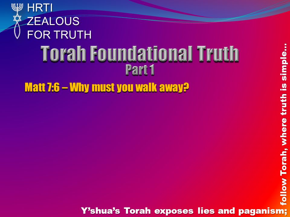 HRTIZEALOUS FOR TRUTH Y'shua's Torah exposes lies and paganism; follow Torah, where truth is simple… Matt 7:6 – Why must you walk away