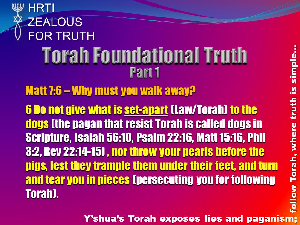 HRTIZEALOUS FOR TRUTH Y'shua's Torah exposes lies and paganism; follow Torah, where truth is simple… Matt 7:6 – Why must you walk away.