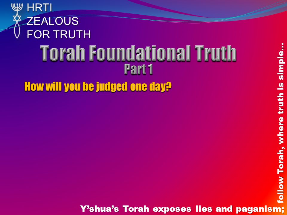 HRTIZEALOUS FOR TRUTH Y'shua's Torah exposes lies and paganism; follow Torah, where truth is simple… How will you be judged one day