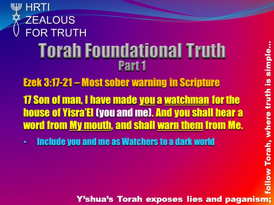 HRTIZEALOUS FOR TRUTH Y'shua's Torah exposes lies and paganism; follow Torah, where truth is simple… Ezek 3:17-21 – The second group you need to warn 20 And when a righteous one turns from his righteousness (Law/Torah - Rom 7:12) and shall do unrighteousness, when I have put a stumbling-block before him, he shall die.