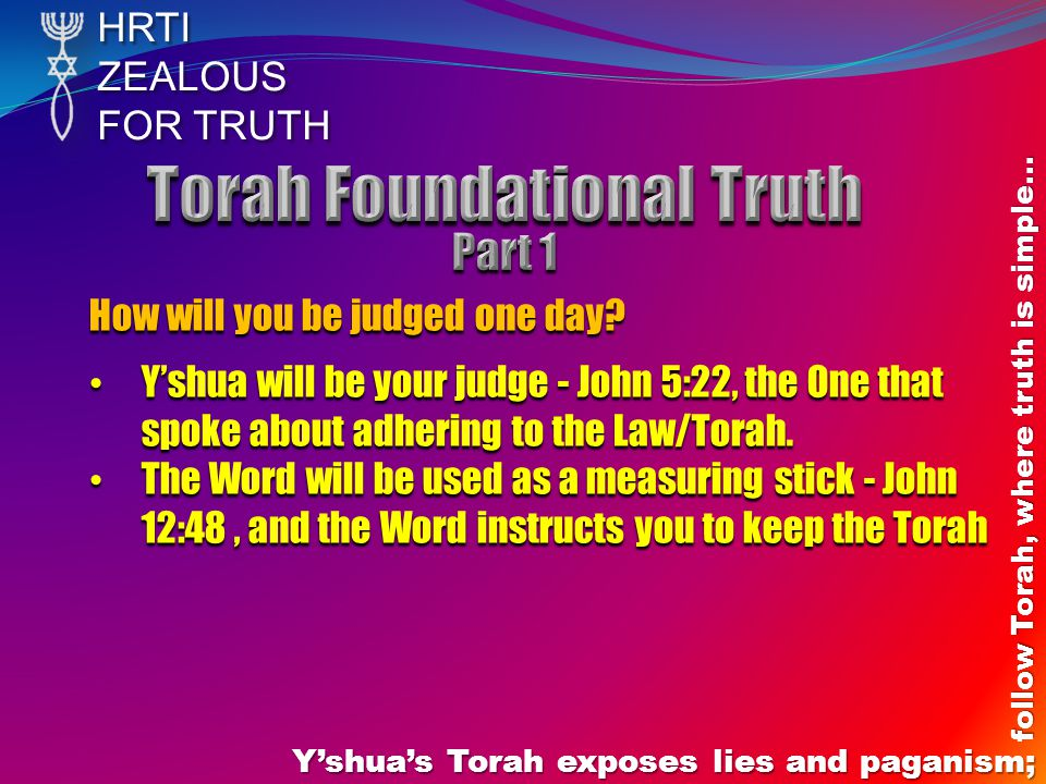 HRTIZEALOUS FOR TRUTH Y'shua's Torah exposes lies and paganism; follow Torah, where truth is simple… How will you be judged one day.