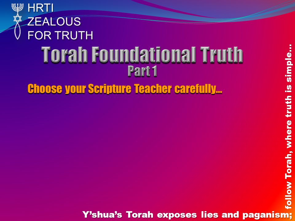 HRTIZEALOUS FOR TRUTH Y'shua's Torah exposes lies and paganism; follow Torah, where truth is simple… Choose your Scripture Teacher carefully…
