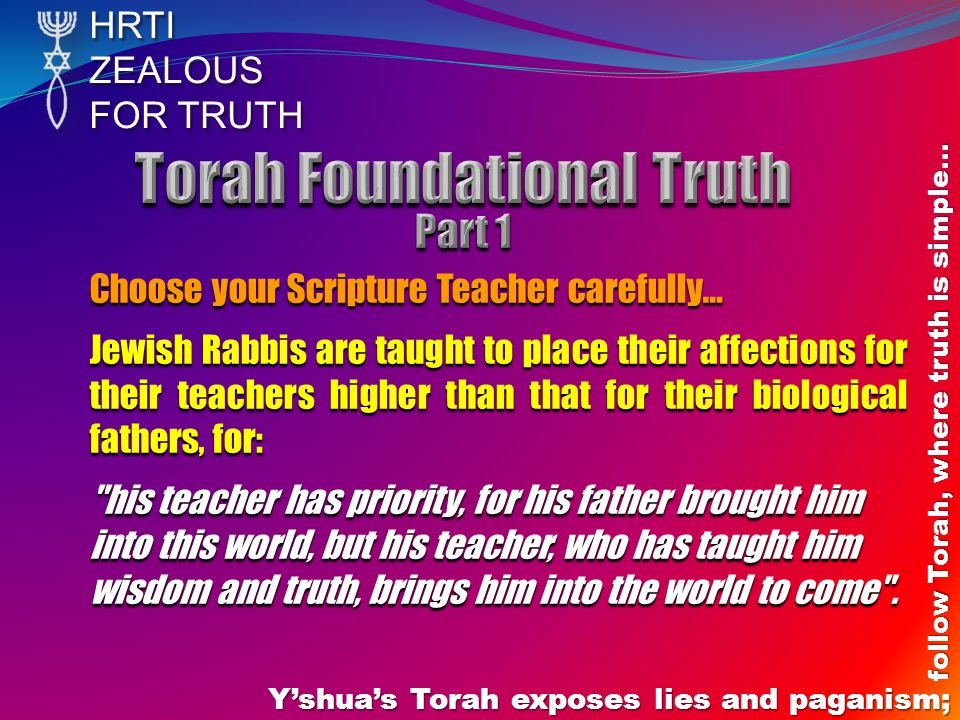 HRTIZEALOUS FOR TRUTH Y'shua's Torah exposes lies and paganism; follow Torah, where truth is simple… Choose your Scripture Teacher carefully… Jewish Rabbis are taught to place their affections for their teachers higher than that for their biological fathers, for: his teacher has priority, for his father brought him into this world, but his teacher, who has taught him wisdom and truth, brings him into the world to come .