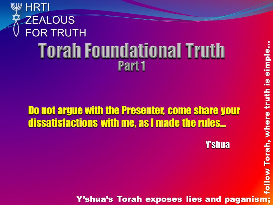 HRTIZEALOUS FOR TRUTH Y'shua's Torah exposes lies and paganism; follow Torah, where truth is simple… Do not argue with the Presenter, come share your dissatisfactions with me, as I made the rules… Y'shua Y'shua