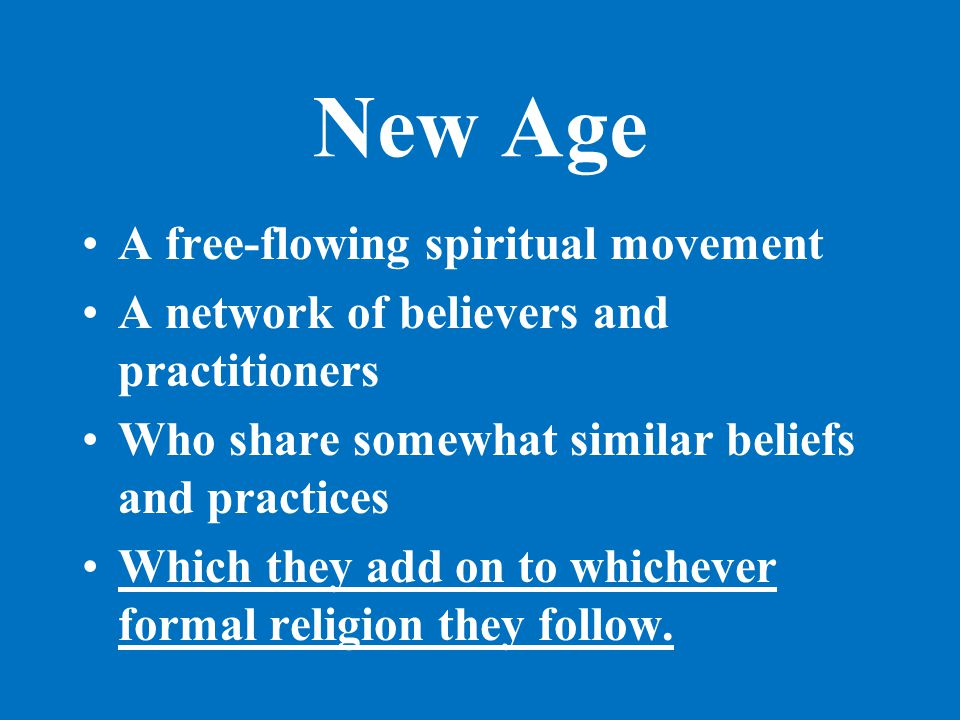 New Age A free-flowing spiritual movement A network of believers and practitioners Who share somewhat similar beliefs and practices Which they add on to whichever formal religion they follow.
