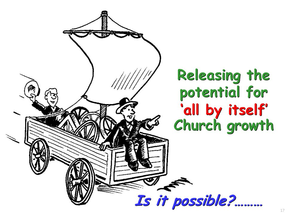 Is it possible ……… Releasing the potential for 'all by itself' Church growth 17