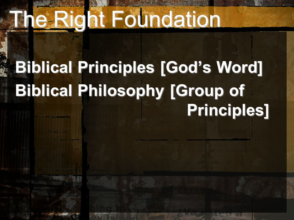 The Right Foundation The Right Foundation Biblical Principles [God's Word] Biblical Principles [God's Word] Biblical Philosophy [Group of Principles] Biblical Philosophy [Group of Principles]