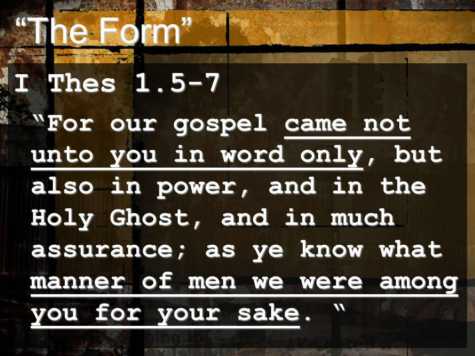 The Form The Form I Thes 1.5-7 For our gospel came not unto you in word only, but also in power, and in the Holy Ghost, and in much assurance; as ye know what manner of men we were among you for your sake.