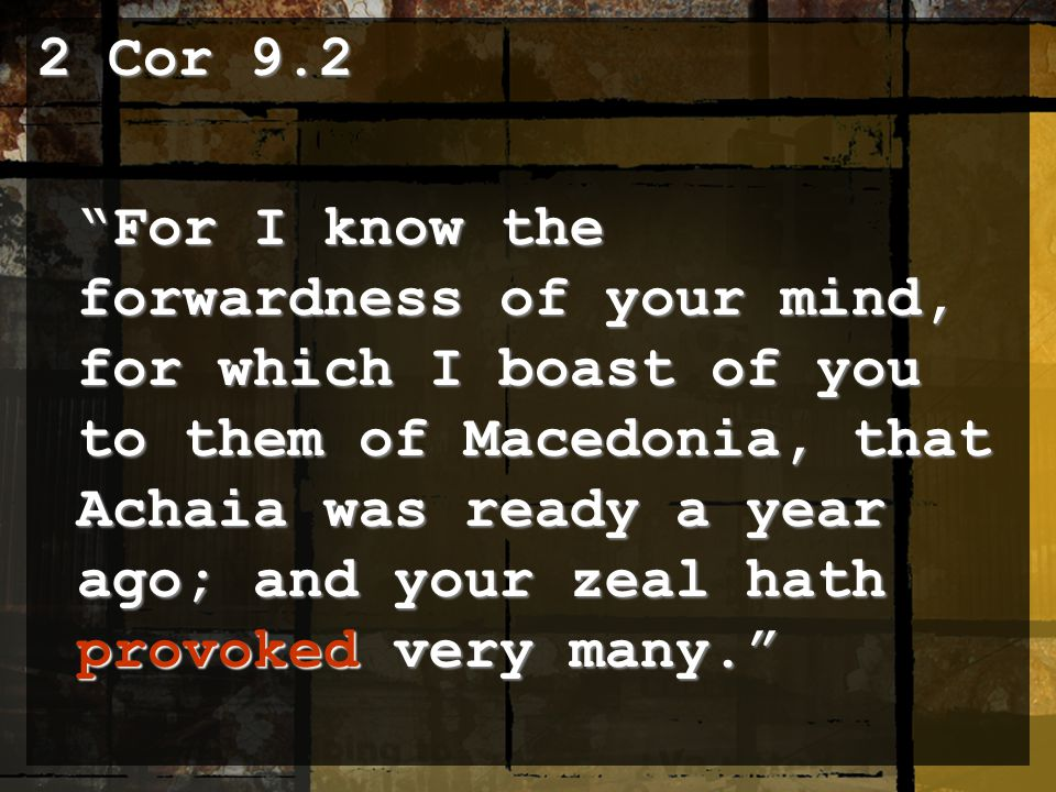 2 Cor 9.2 For I know the forwardness of your mind, for which I boast of you to them of Macedonia, that Achaia was ready a year ago; and your zeal hath provoked very many.