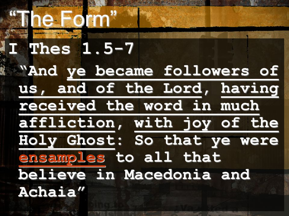 The Form The Form I Thes 1.5-7 And ye became followers of us, and of the Lord, having received the word in much affliction, with joy of the Holy Ghost: So that ye were ensamples to all that believe in Macedonia and Achaia