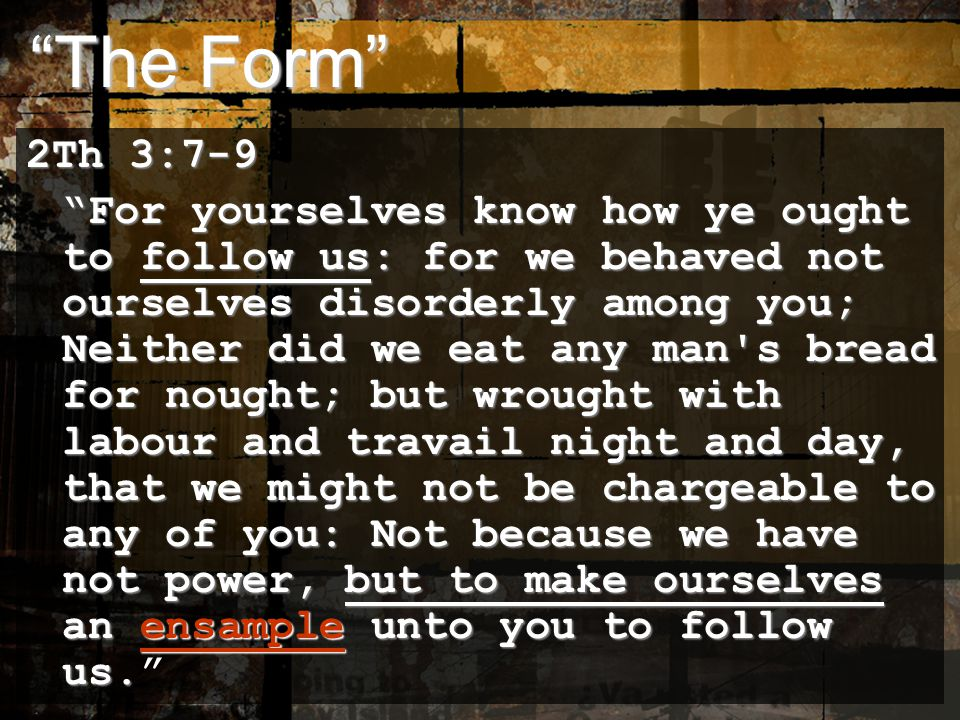 The Form The Form 2Th 3:7-9 For yourselves know how ye ought to follow us: for we behaved not ourselves disorderly among you; Neither did we eat any man s bread for nought; but wrought with labour and travail night and day, that we might not be chargeable to any of you: Not because we have not power, but to make ourselves an ensample unto you to follow us.