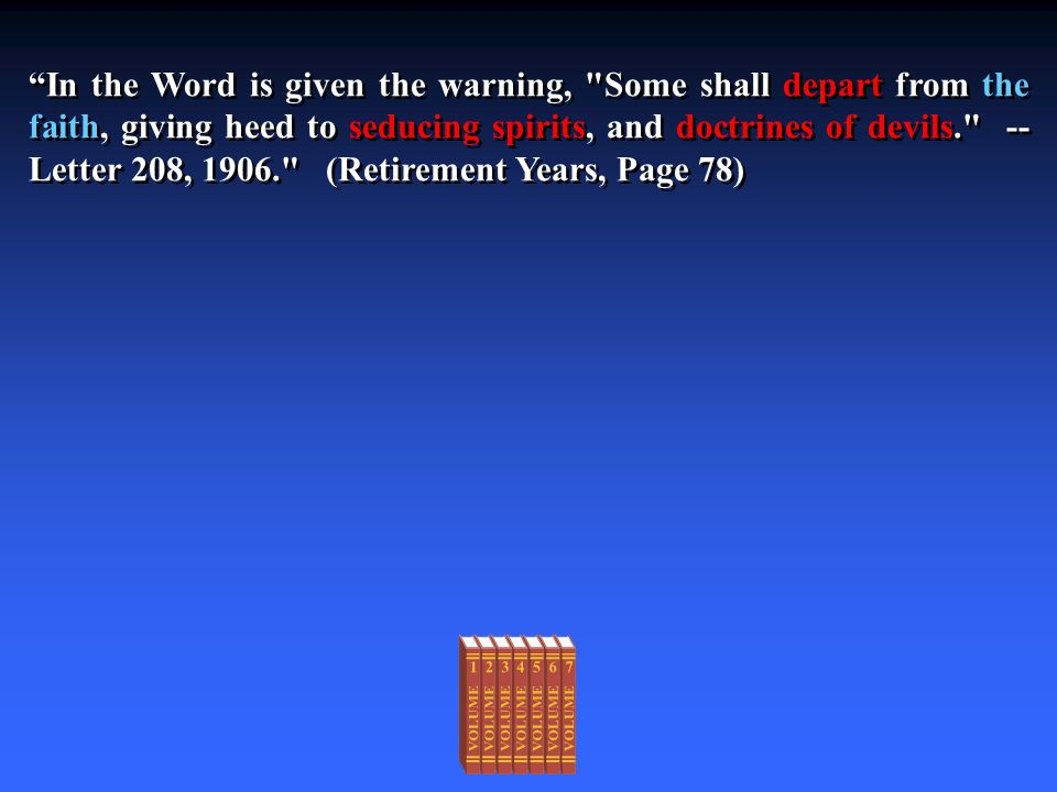 In the Word is given the warning, Some shall depart from the faith, giving heed to seducing spirits, and doctrines of devils. -- Letter 208, 1906. (Retirement Years, Page 78)