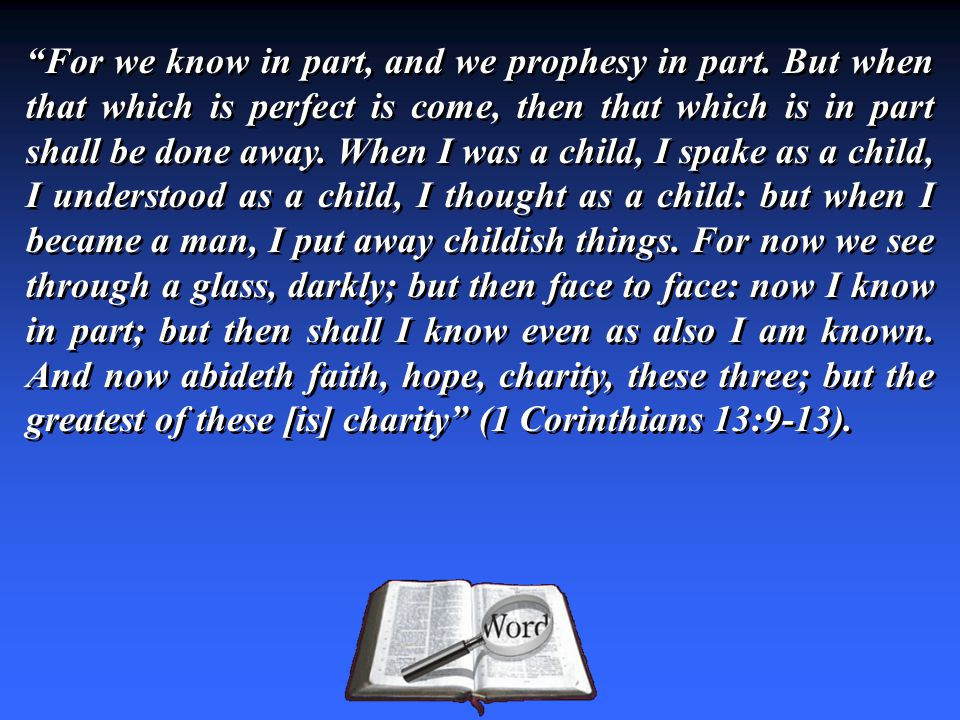 """""""For we know in part, and we prophesy in part. But when that which is perfect is come, then that which is in part shall be done away. When I was a chi"""
