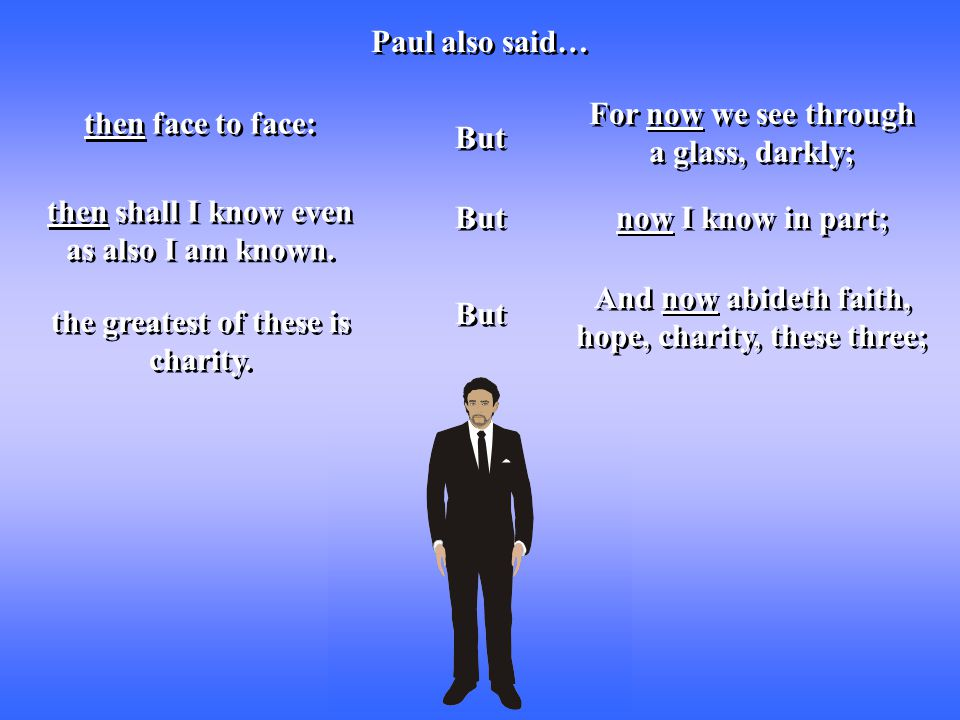 Paul also said… For now we see through a glass, darkly; now I know in part; then face to face: then shall I know even as also I am known. And now abid