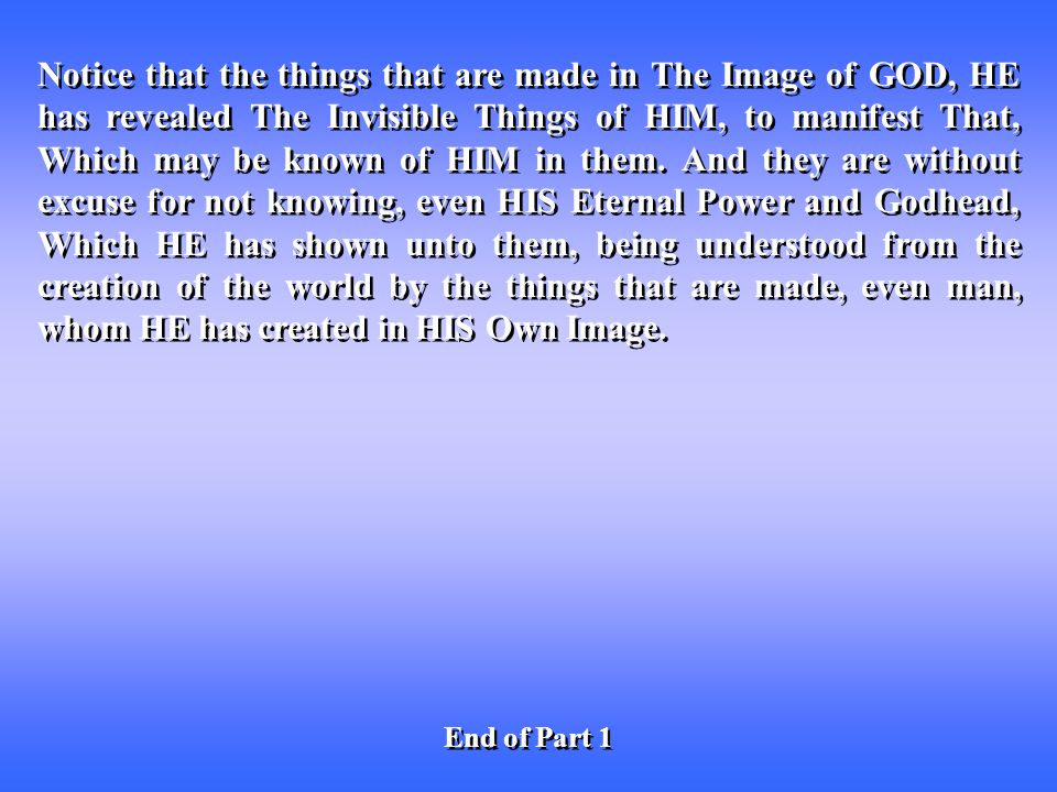 Notice that the things that are made in The Image of GOD, HE has revealed The Invisible Things of HIM, to manifest That, Which may be known of HIM in them.