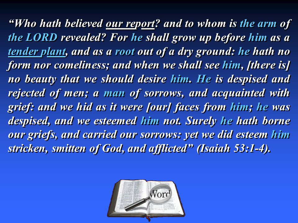 Who hath believed our report. and to whom is the arm of the LORD revealed.