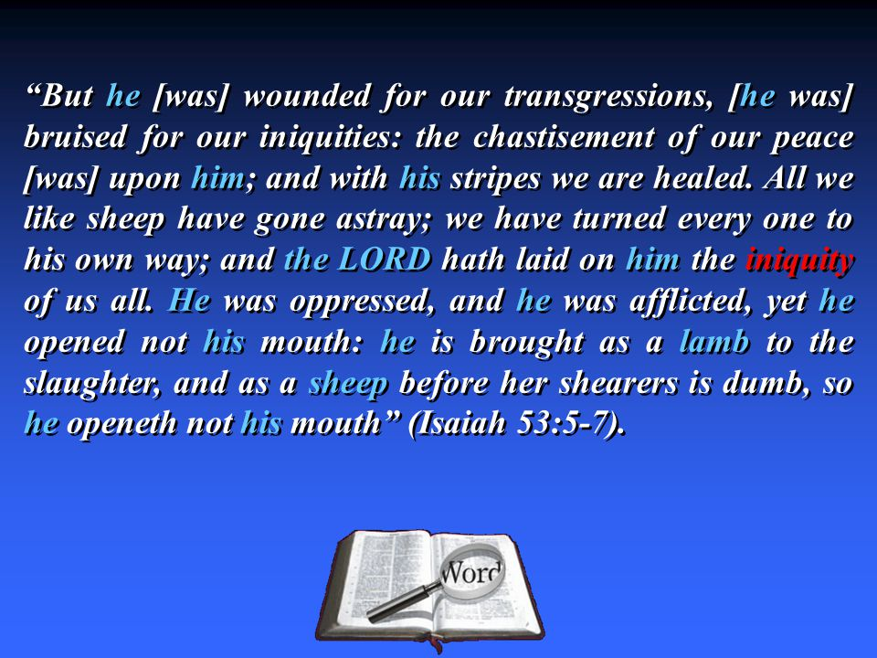 """""""But he [was] wounded for our transgressions, [he was] bruised for our iniquities: the chastisement of our peace [was] upon him; and with his stripes"""