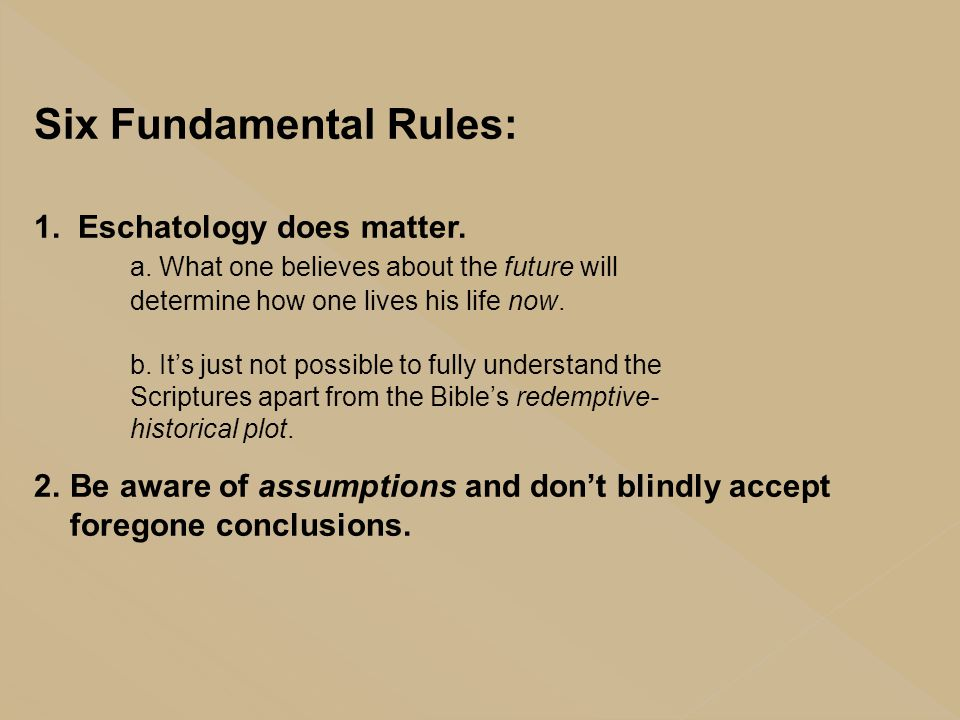 Six Fundamental Rules: 1. Eschatology does matter. a. What one believes about the future will determine how one lives his life now. b. It's just not p