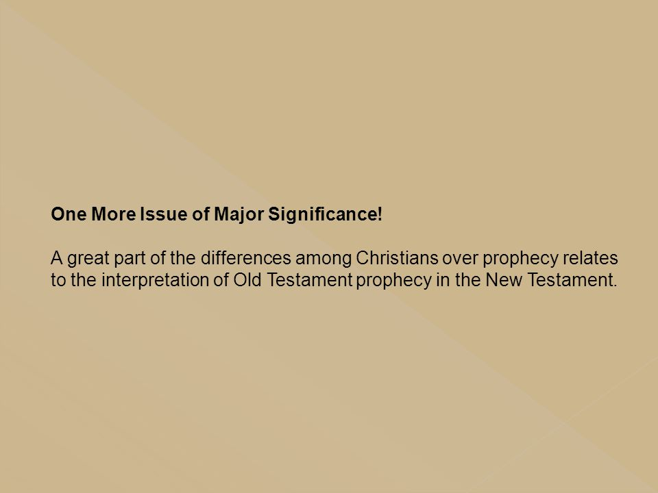One More Issue of Major Significance! A great part of the differences among Christians over prophecy relates to the interpretation of Old Testament pr