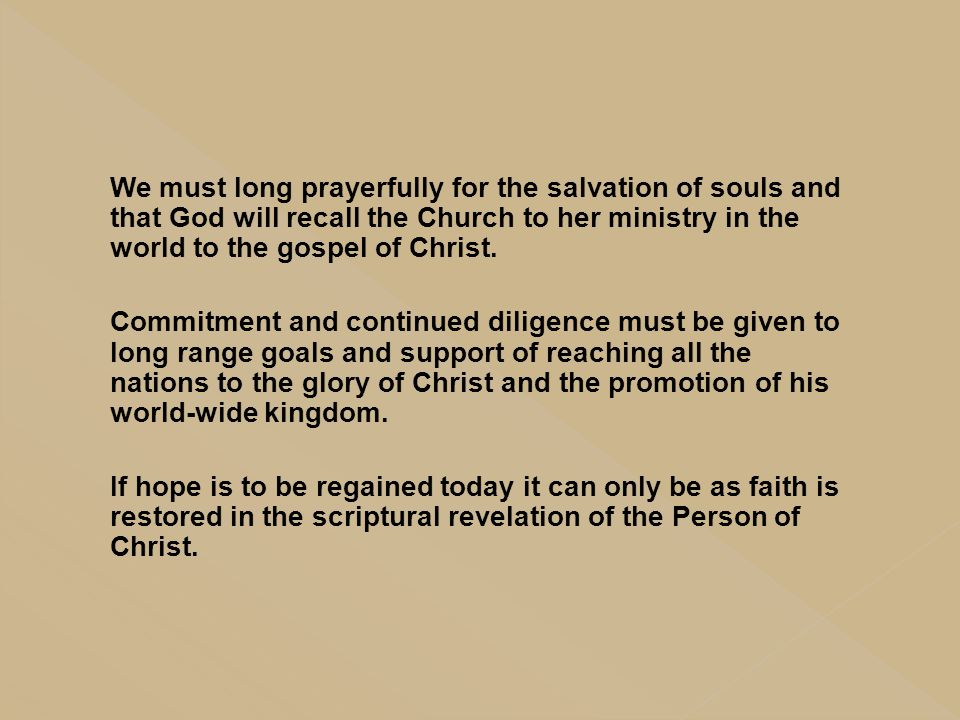 We must long prayerfully for the salvation of souls and that God will recall the Church to her ministry in the world to the gospel of Christ. Commitme