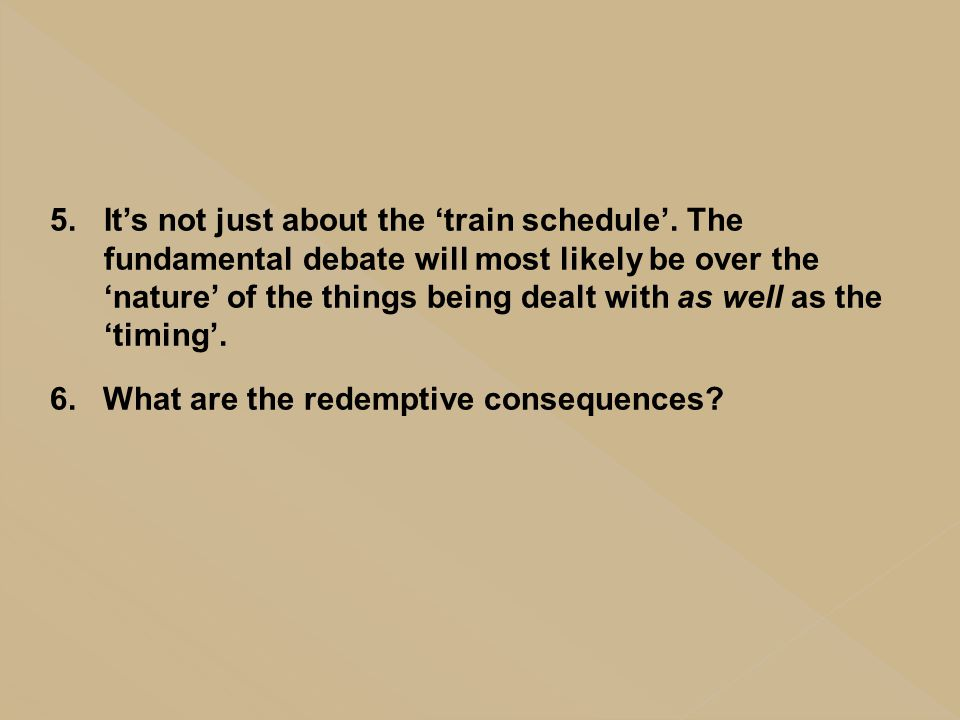 5.It's not just about the 'train schedule'. The fundamental debate will most likely be over the 'nature' of the things being dealt with as well as the