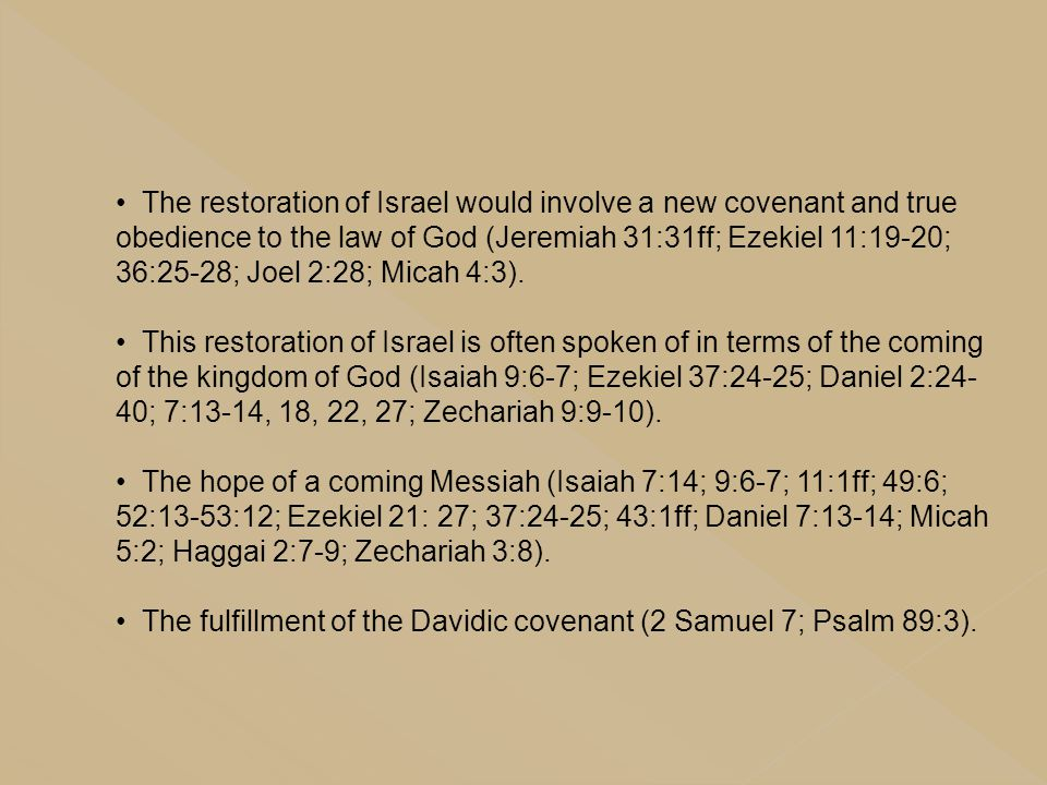 The restoration of Israel would involve a new covenant and true obedience to the law of God (Jeremiah 31:31ff; Ezekiel 11:19-20; 36:25-28; Joel 2:28;