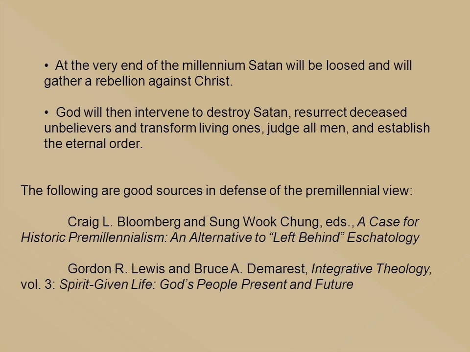 At the very end of the millennium Satan will be loosed and will gather a rebellion against Christ. God will then intervene to destroy Satan, resurrect