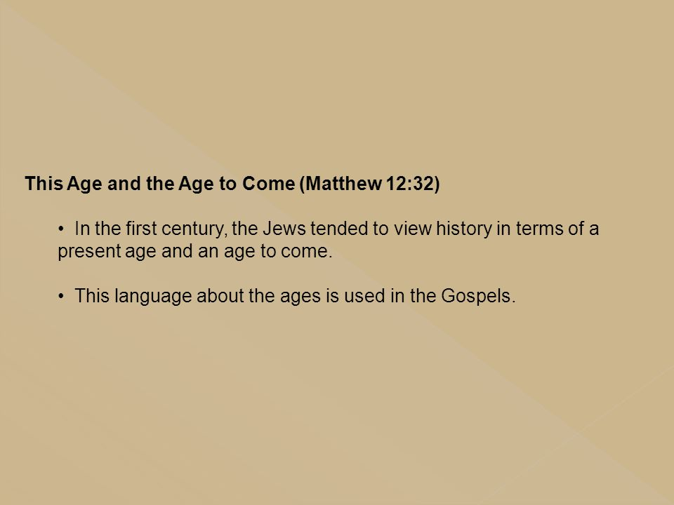 This Age and the Age to Come (Matthew 12:32) In the first century, the Jews tended to view history in terms of a present age and an age to come. This