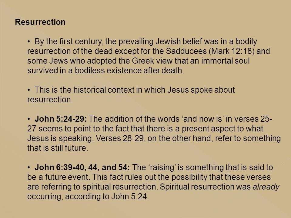 Resurrection By the first century, the prevailing Jewish belief was in a bodily resurrection of the dead except for the Sadducees (Mark 12:18) and som