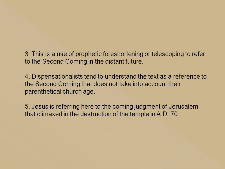 3. This is a use of prophetic foreshortening or telescoping to refer to the Second Coming in the distant future. 4. Dispensationalists tend to underst