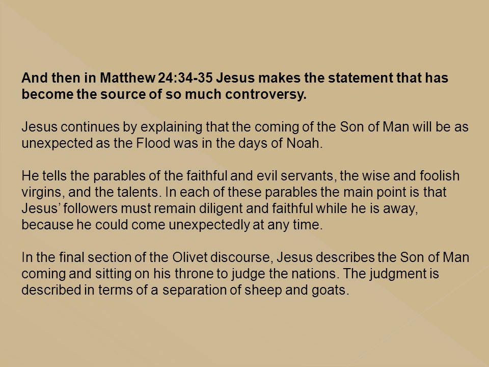 And then in Matthew 24:34-35 Jesus makes the statement that has become the source of so much controversy. Jesus continues by explaining that the comin
