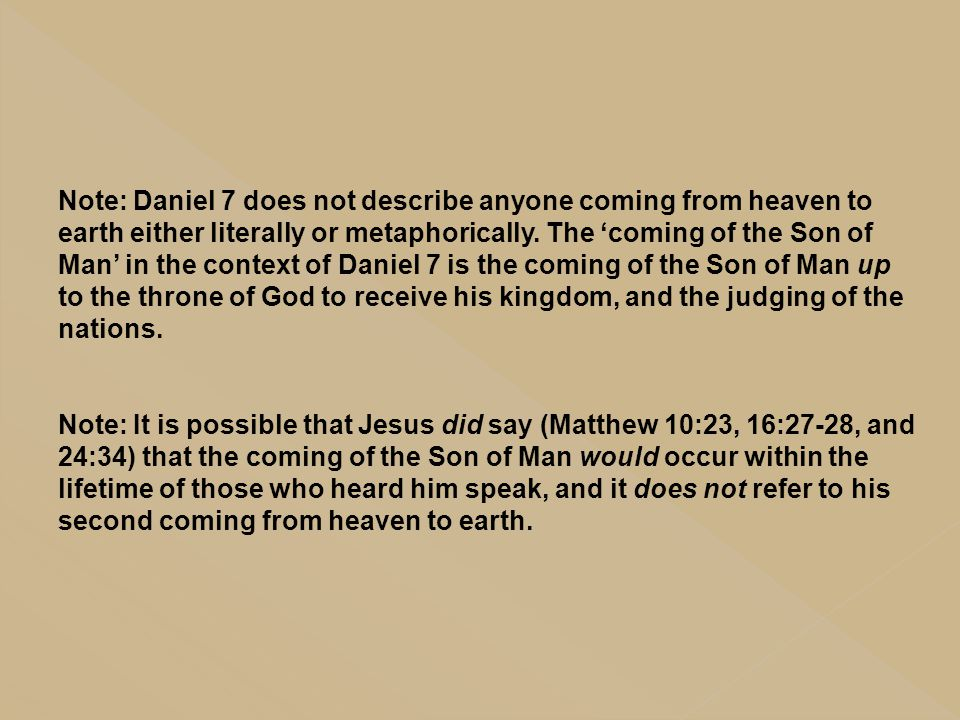 Note: Daniel 7 does not describe anyone coming from heaven to earth either literally or metaphorically. The 'coming of the Son of Man' in the context