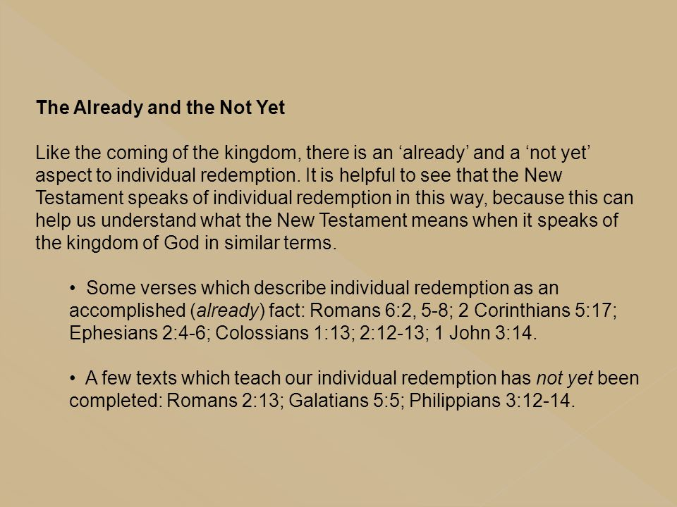 The Already and the Not Yet Like the coming of the kingdom, there is an 'already' and a 'not yet' aspect to individual redemption. It is helpful to se