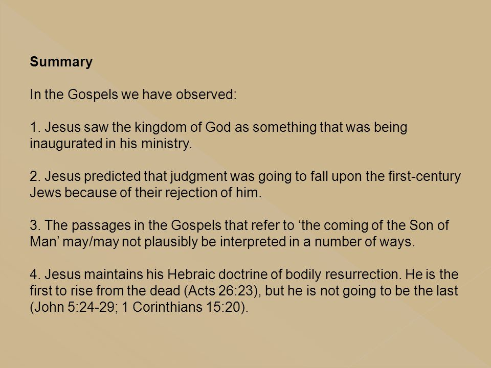 Summary In the Gospels we have observed: 1. Jesus saw the kingdom of God as something that was being inaugurated in his ministry. 2. Jesus predicted t