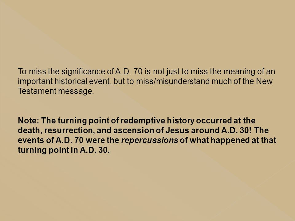 To miss the significance of A.D. 70 is not just to miss the meaning of an important historical event, but to miss/misunderstand much of the New Testam