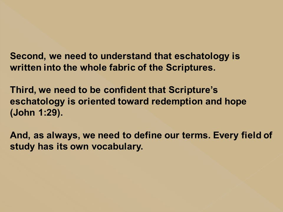 Second, we need to understand that eschatology is written into the whole fabric of the Scriptures. Third, we need to be confident that Scripture's esc
