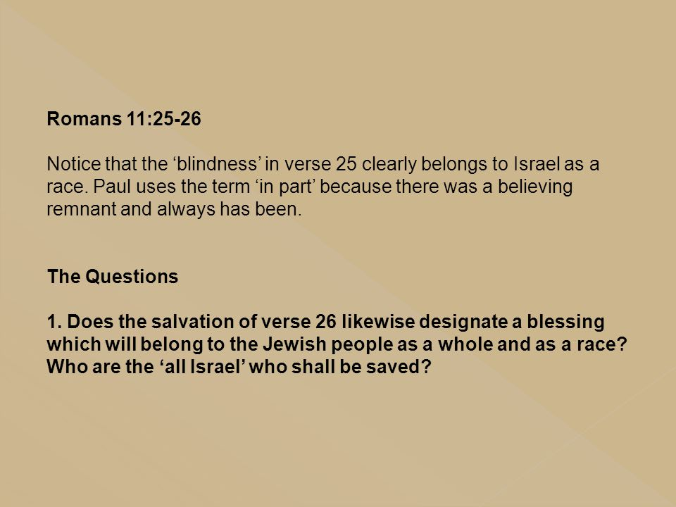 Romans 11:25-26 Notice that the 'blindness' in verse 25 clearly belongs to Israel as a race. Paul uses the term 'in part' because there was a believin