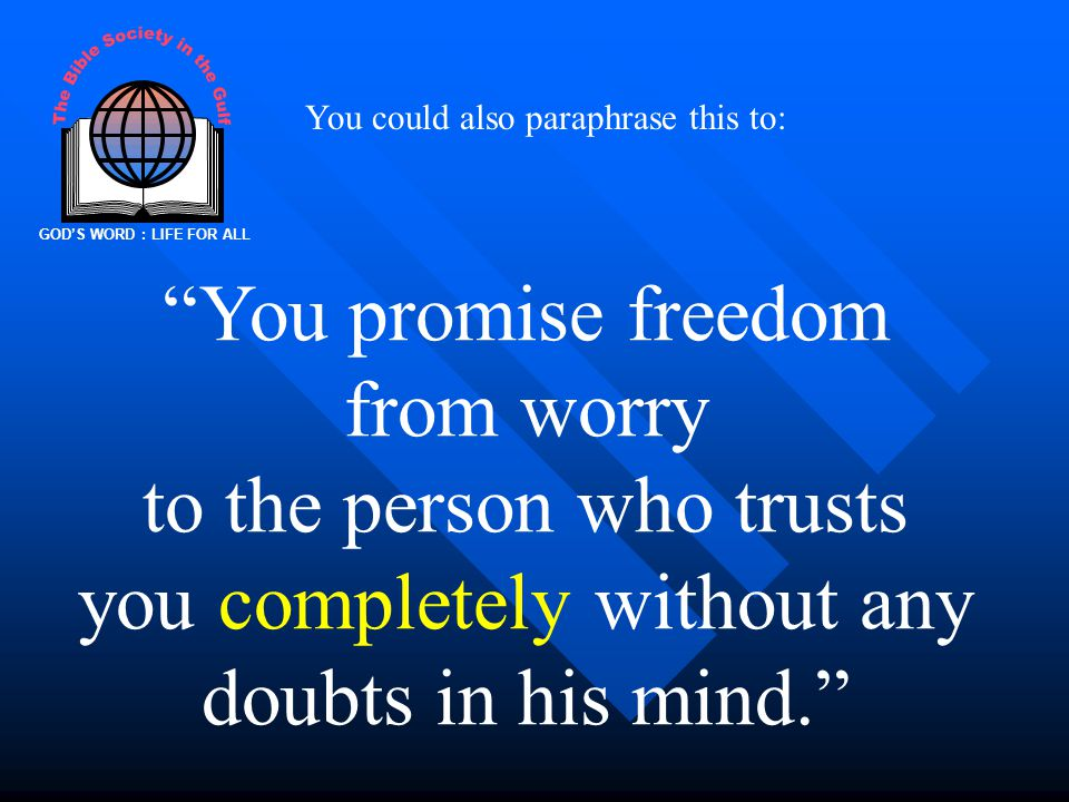 GOD'S WORD : LIFE FOR ALL You could also paraphrase this to: You promise freedom from worry to the person who trusts you completely without any doubts in his mind.