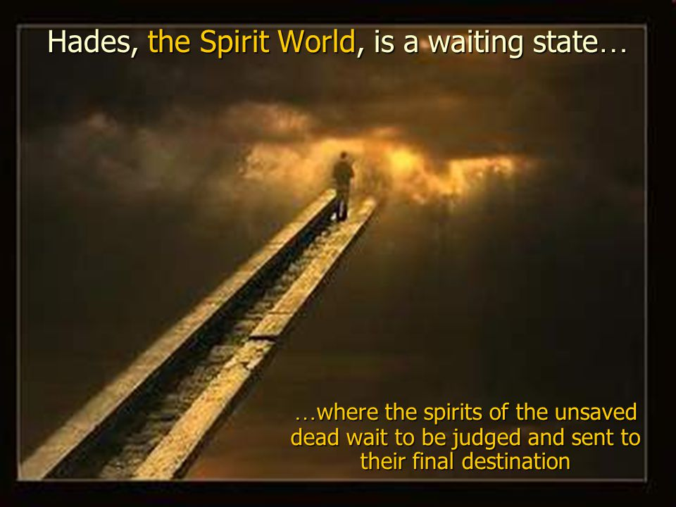 Hades, the Spirit World, is a waiting state … …where the spirits of the unsaved dead wait to be judged and sent to their final destination