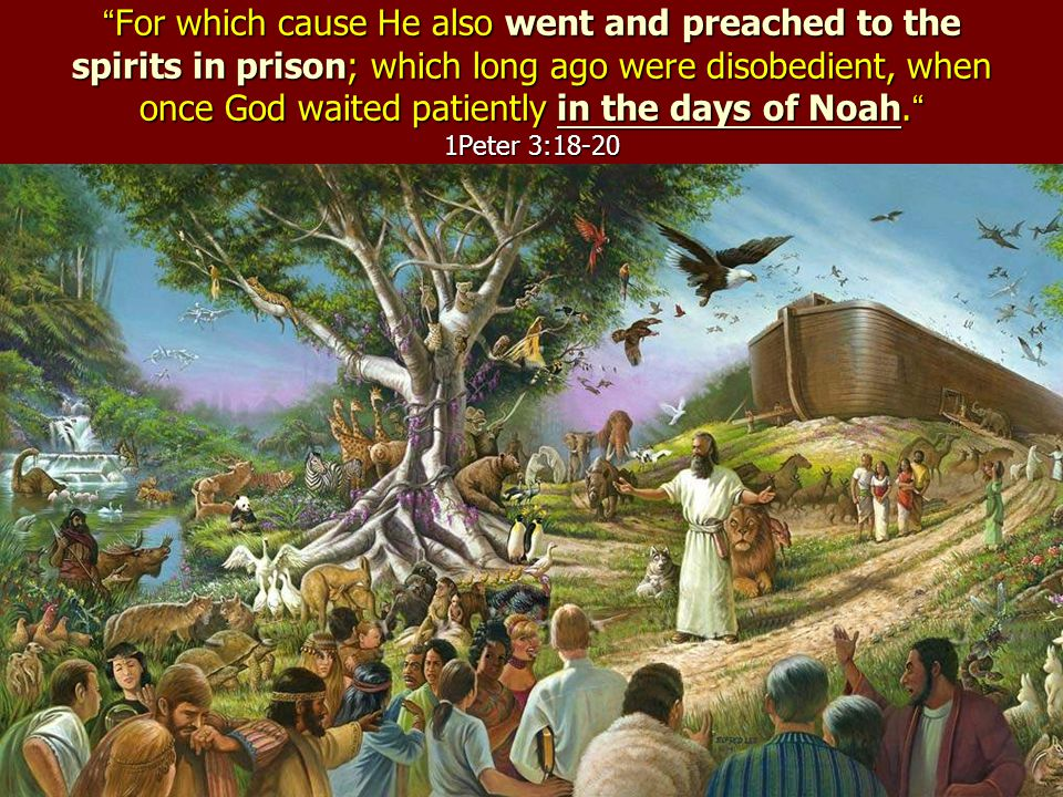 For which cause He also went and preached to the spirits in prison; which long ago were disobedient, when once God waited patiently in the days of Noah.